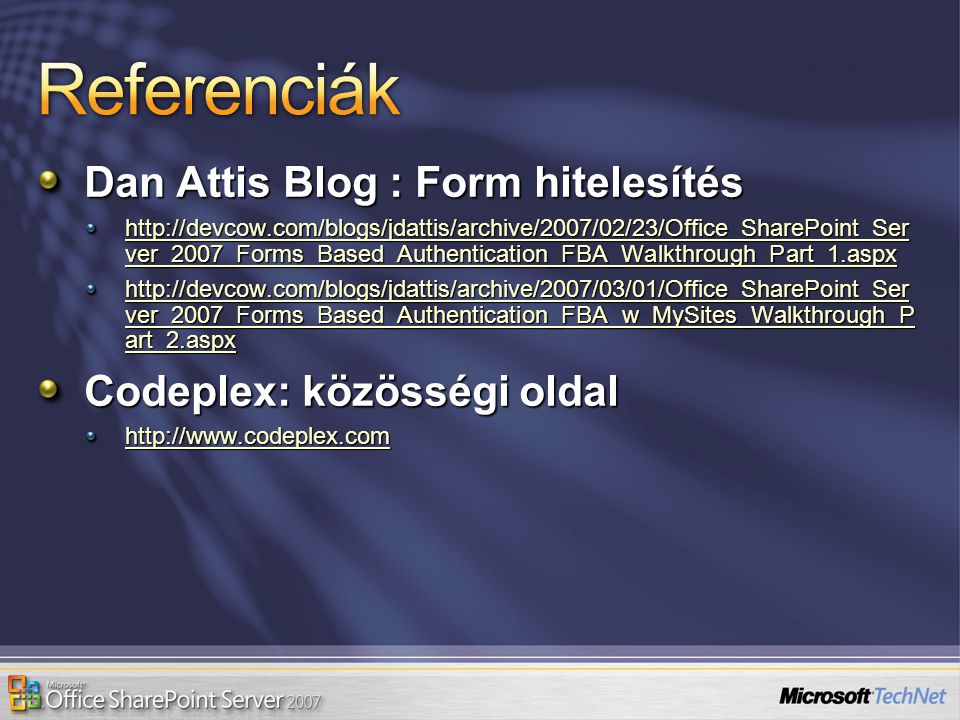 Dan Attis Blog : Form hitelesítés http://devcow.com/blogs/jdattis/archive/2007/02/23/Office_SharePoint_Ser ver_2007_Forms_Based_Authentication_FBA_Walkthrough_Part_1.aspx http://devcow.com/blogs/jdattis/archive/2007/02/23/Office_SharePoint_Ser ver_2007_Forms_Based_Authentication_FBA_Walkthrough_Part_1.aspx http://devcow.com/blogs/jdattis/archive/2007/03/01/Office_SharePoint_Ser ver_2007_Forms_Based_Authentication_FBA_w_MySites_Walkthrough_P art_2.aspx http://devcow.com/blogs/jdattis/archive/2007/03/01/Office_SharePoint_Ser ver_2007_Forms_Based_Authentication_FBA_w_MySites_Walkthrough_P art_2.aspx Codeplex: közösségi oldal http://www.codeplex.com