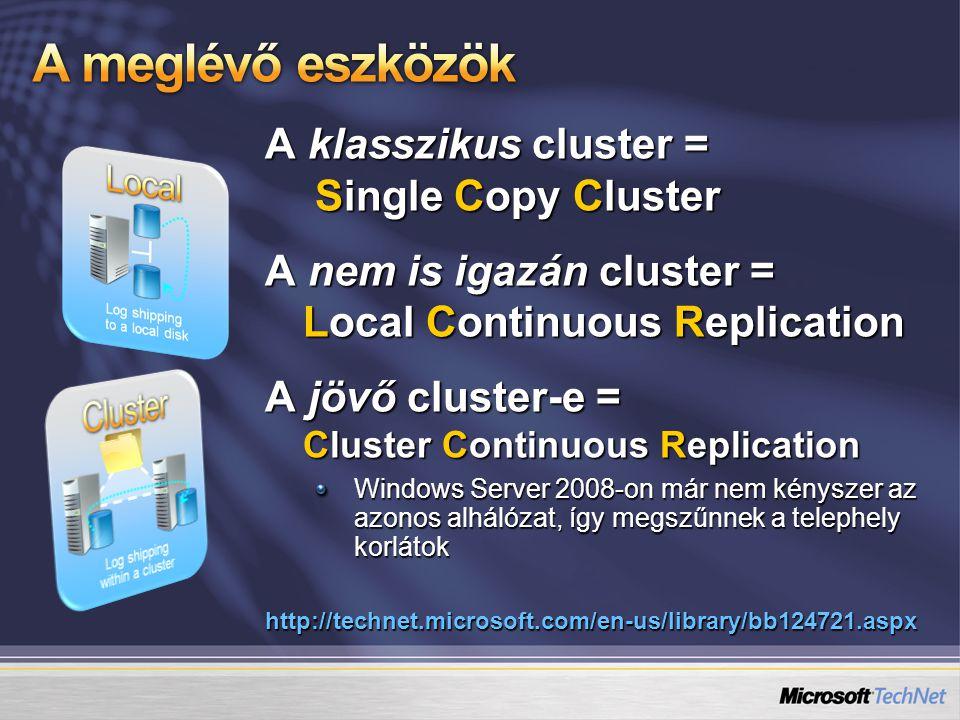 A klasszikus cluster = Single Copy Cluster A nem is igazán cluster = Local Continuous Replication A jövő cluster-e = Cluster Continuous Replication Windows Server 2008-on már nem kényszer az azonos alhálózat, így megszűnnek a telephely korlátok http://technet.microsoft.com/en-us/library/bb124721.aspx