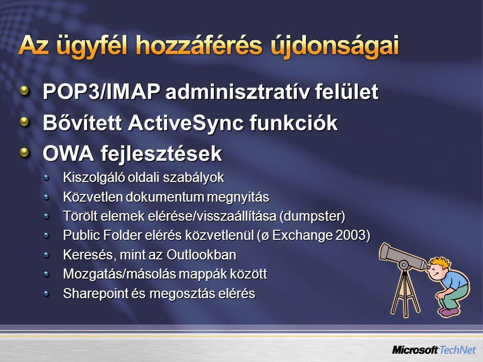 POP3/IMAP adminisztratív felület Bővített ActiveSync funkciók OWA fejlesztések Kiszolgáló oldali szabályok Közvetlen dokumentum megnyitás Törölt elemek elérése/visszaállítása (dumpster) Public Folder elérés közvetlenül (ø Exchange 2003) Keresés, mint az Outlookban Mozgatás/másolás mappák között Sharepoint és megosztás elérés