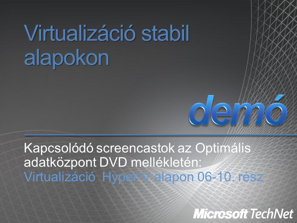 Virtualizáció stabil alapokon Kapcsolódó screencastok az Optimális adatközpont DVD mellékletén: Virtualizáció Hyper-V alapon 06-10. rész
