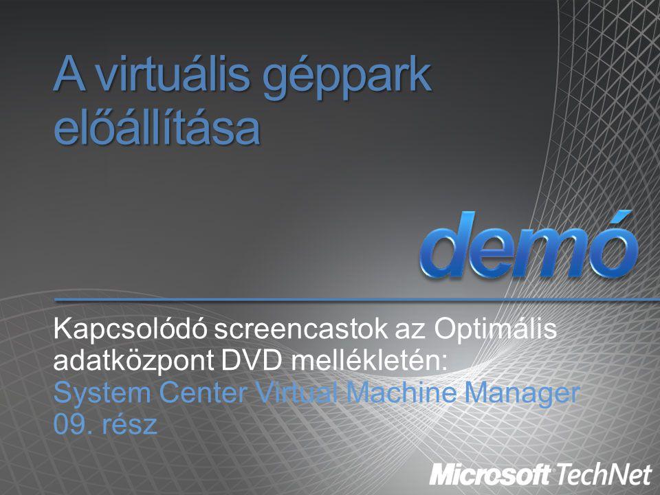 A virtuális géppark előállítása Kapcsolódó screencastok az Optimális adatközpont DVD mellékletén: System Center Virtual Machine Manager 09. rész