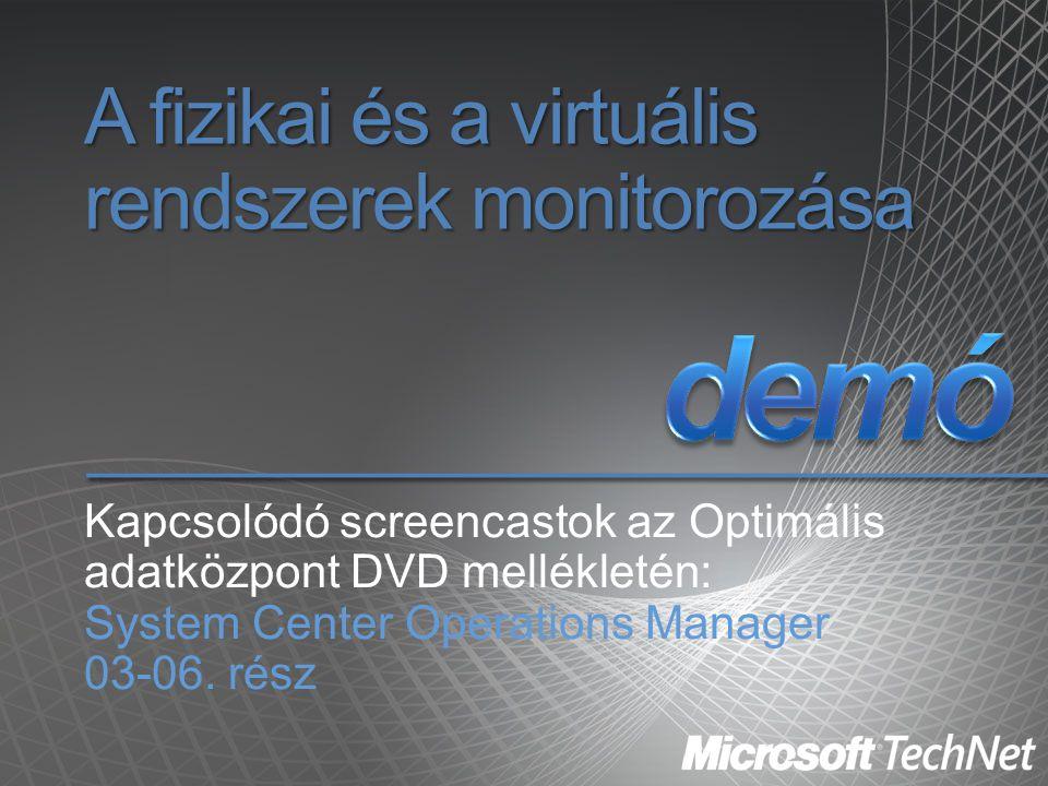 A fizikai és a virtuális rendszerek monitorozása Kapcsolódó screencastok az Optimális adatközpont DVD mellékletén: System Center Operations Manager 03