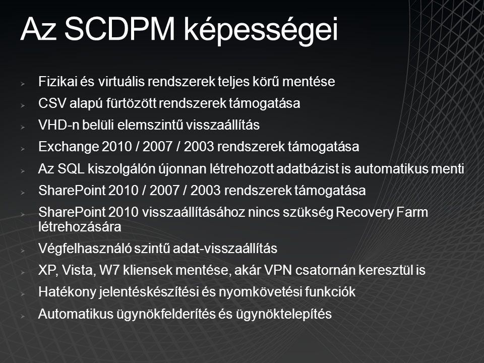 Az SCDPM képességei  Fizikai és virtuális rendszerek teljes körű mentése  CSV alapú fürtözött rendszerek támogatása  VHD-n belüli elemszintű vissza