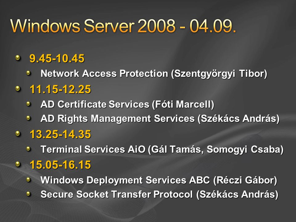9.45-10.45 Network Access Protection (Szentgyörgyi Tibor) 11.15-12.25 AD Certificate Services (Fóti Marcell) AD Rights Management Services (Székács An