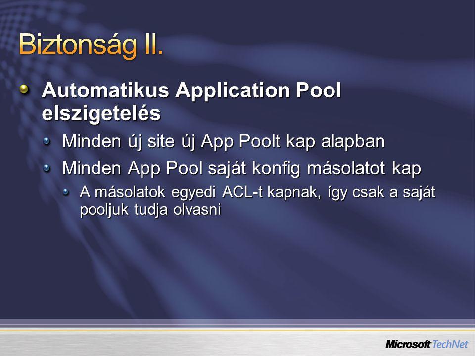Automatikus Application Pool elszigetelés Minden új site új App Poolt kap alapban Minden App Pool saját konfig másolatot kap A másolatok egyedi ACL-t kapnak, így csak a saját pooljuk tudja olvasni
