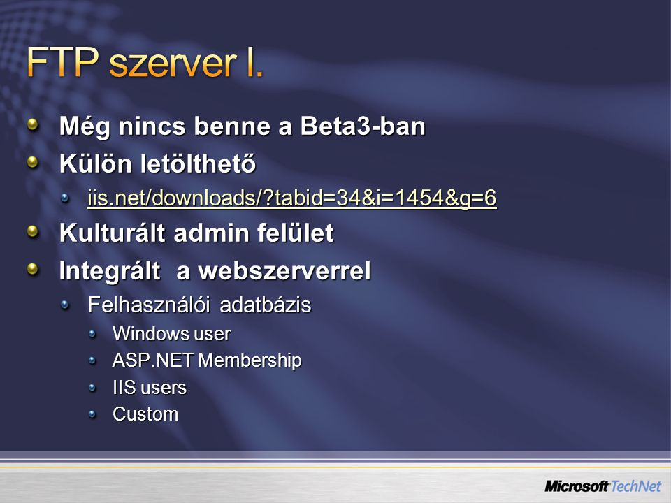 Még nincs benne a Beta3-ban Külön letölthető iis.net/downloads/ tabid=34&i=1454&g=6 Kulturált admin felület Integrált a webszerverrel Felhasználói adatbázis Windows user ASP.NET Membership IIS users Custom