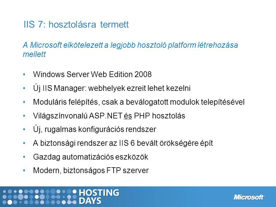IIS 7: hosztolásra termett A Microsoft elkötelezett a legjobb hosztoló platform létrehozása mellett Windows Server Web Edition 2008 Új IIS Manager: webhelyek ezreit lehet kezelni Moduláris felépítés, csak a beválogatott modulok telepítésével Világszínvonalú ASP.NET és PHP hosztolás Új, rugalmas konfigurációs rendszer A biztonsági rendszer az IIS 6 bevált örökségére épít Gazdag automatizációs eszközök Modern, biztonságos FTP szerver