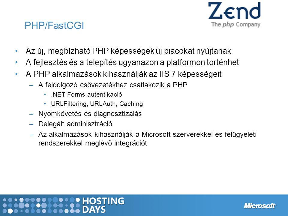 PHP/FastCGI Az új, megbízható PHP képességek új piacokat nyújtanak A fejlesztés és a telepítés ugyanazon a platformon történhet A PHP alkalmazások kihasználják az IIS 7 képességeit –A feldolgozó csővezetékhez csatlakozik a PHP.NET Forms autentikáció URLFiltering, URLAuth, Caching –Nyomkövetés és diagnosztizálás –Delegált adminisztráció –Az alkalmazások kihasználják a Microsoft szerverekkel és felügyeleti rendszerekkel meglévő integrációt