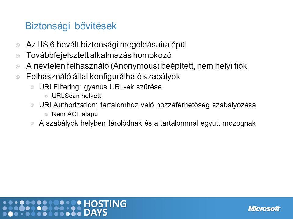 Biztonsági bővítések Az IIS 6 bevált biztonsági megoldásaira épül Továbbfejelsztett alkalmazás homokozó A névtelen felhasználó (Anonymous) beépített, nem helyi fiók Felhasználó által konfigurálható szabályok URLFiltering: gyanús URL-ek szűrése URLScan helyett URLAuthorization: tartalomhoz való hozzáférhetőség szabályozása Nem ACL alapú A szabályok helyben tárolódnak és a tartalommal együtt mozognak
