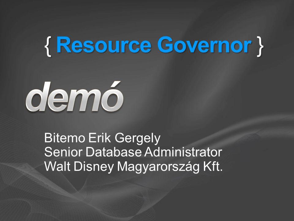 { Resource Governor } Bitemo Erik Gergely Senior Database Administrator Walt Disney Magyarország Kft.