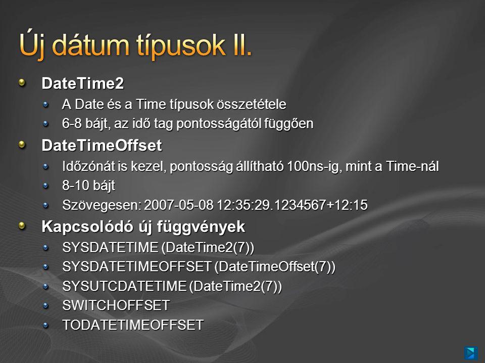 DateTime2 A Date és a Time típusok összetétele 6-8 bájt, az idő tag pontosságától függően DateTimeOffset Időzónát is kezel, pontosság állítható 100ns-ig, mint a Time-nál 8-10 bájt Szövegesen: 2007-05-08 12:35:29.1234567+12:15 Kapcsolódó új függvények SYSDATETIME (DateTime2(7)) SYSDATETIMEOFFSET (DateTimeOffset(7)) SYSUTCDATETIME (DateTime2(7)) SWITCHOFFSETTODATETIMEOFFSET