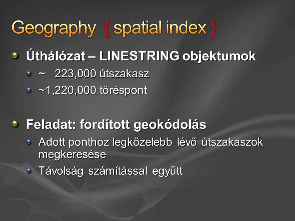 Úthálózat – LINESTRING objektumok ~ 223,000 útszakasz ~1,220,000 töréspont Feladat: fordított geokódolás Adott ponthoz legközelebb lévő útszakaszok megkeresése Távolság számítással együtt