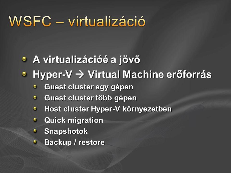 A virtualizációé a jövő Hyper-V  Virtual Machine erőforrás Guest cluster egy gépen Guest cluster több gépen Host cluster Hyper-V környezetben Quick m
