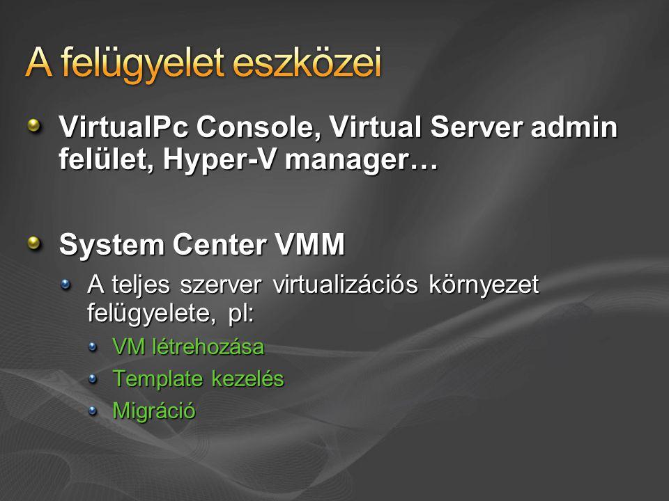 VirtualPc Console, Virtual Server admin felület, Hyper-V manager… System Center VMM A teljes szerver virtualizációs környezet felügyelete, pl: VM létr