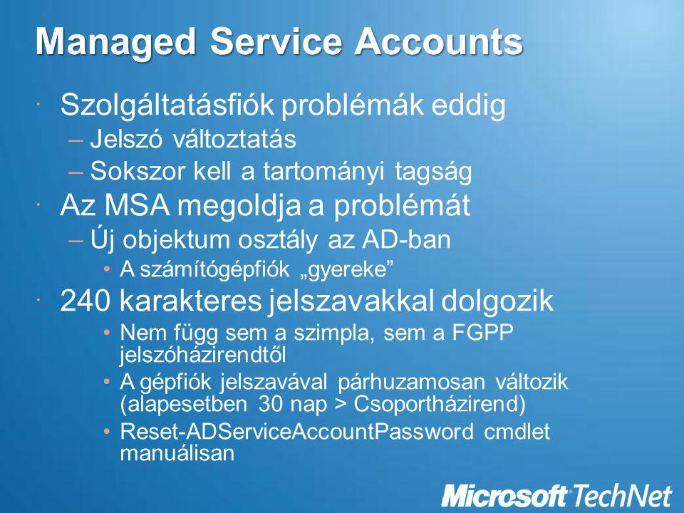 """Managed Service Accounts  Szolgáltatásfiók problémák eddig –Jelszó változtatás –Sokszor kell a tartományi tagság  Az MSA megoldja a problémát –Új objektum osztály az AD-ban A számítógépfiók """"gyereke  240 karakteres jelszavakkal dolgozik Nem függ sem a szimpla, sem a FGPP jelszóházirendtől A gépfiók jelszavával párhuzamosan változik (alapesetben 30 nap > Csoportházirend) Reset-ADServiceAccountPassword cmdlet manuálisan"""