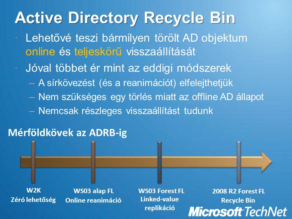  Lehetővé teszi bármilyen törölt AD objektum online és teljeskörű visszaállítását  Jóval többet ér mint az eddigi módszerek –A sírkövezést (és a reanimációt) elfelejthetjük –Nem szükséges egy törlés miatt az offline AD állapot –Nemcsak részleges visszaállítást tudunk WS03 alap FL Online reanimáció WS03 Forest FL Linked-value replikáció 2008 R2 Forest FL Recycle Bin Mérföldkövek az ADRB-ig W2KW2K Zéró lehetőség
