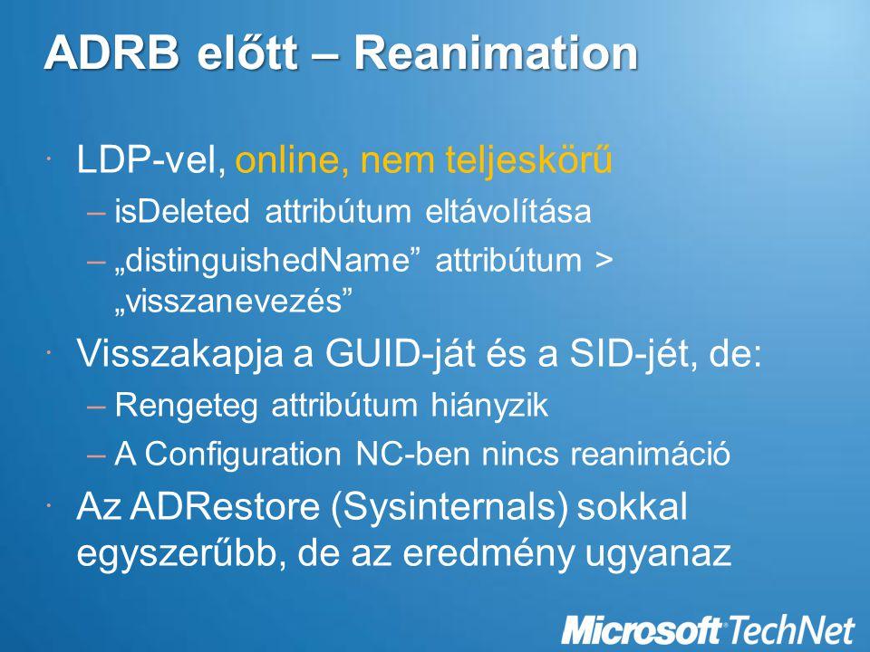 """ADRB előtt – Reanimation  LDP-vel, online, nem teljeskörű –isDeleted attribútum eltávolítása –""""distinguishedName attribútum > """"visszanevezés  Visszakapja a GUID-ját és a SID-jét, de: –Rengeteg attribútum hiányzik –A Configuration NC-ben nincs reanimáció  Az ADRestore (Sysinternals) sokkal egyszerűbb, de az eredmény ugyanaz"""