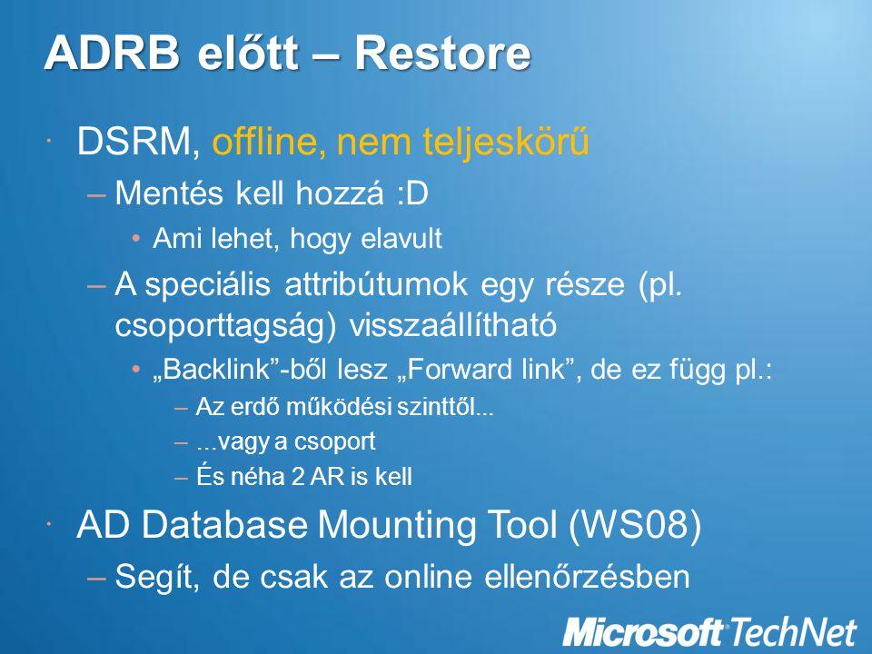 ADRB előtt – Restore  DSRM, offline, nem teljeskörű –Mentés kell hozzá :D Ami lehet, hogy elavult –A speciális attribútumok egy része (pl.