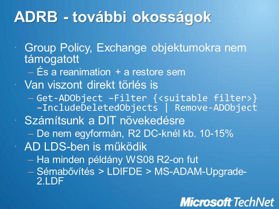 ADRB - további okosságok  Group Policy, Exchange objektumokra nem támogatott –És a reanimation + a restore sem  Van viszont direkt törlés is – Get-ADObject –Filter { } –IncludeDeletedObjects | Remove-ADObject  Számítsunk a DIT növekedésre –De nem egyformán, R2 DC-knél kb.