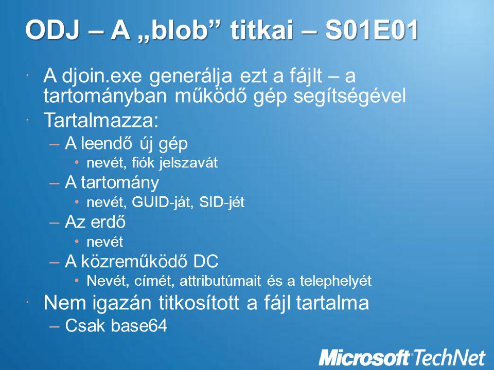 """ODJ – A """"blob titkai – S01E01  A djoin.exe generálja ezt a fájlt – a tartományban működő gép segítségével  Tartalmazza: –A leendő új gép nevét, fiók jelszavát –A tartomány nevét, GUID-ját, SID-jét –Az erdő nevét –A közreműködő DC Nevét, címét, attributúmait és a telephelyét  Nem igazán titkosított a fájl tartalma –Csak base64"""