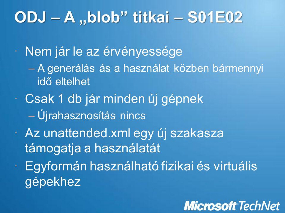 """ODJ – A """"blob titkai – S01E02  Nem jár le az érvényessége –A generálás ás a használat közben bármennyi idő eltelhet  Csak 1 db jár minden új gépnek –Újrahasznosítás nincs  Az unattended.xml egy új szakasza támogatja a használatát  Egyformán használható fizikai és virtuális gépekhez"""