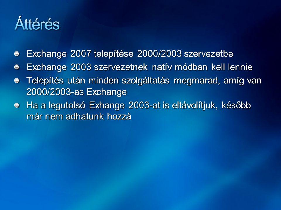 Exchange 2007 telepítése 2000/2003 szervezetbe Exchange 2003 szervezetnek natív módban kell lennie Telepítés után minden szolgáltatás megmarad, amíg van 2000/2003-as Exchange Ha a legutolsó Exhange 2003-at is eltávolítjuk, később már nem adhatunk hozzá