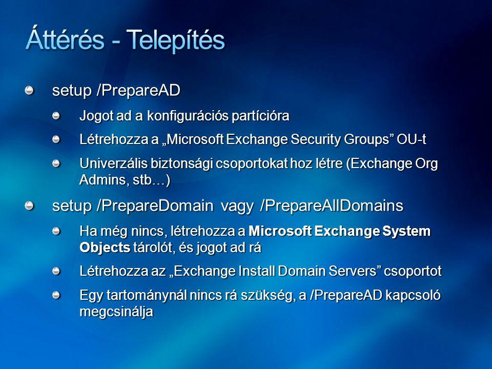 """setup /PrepareAD Jogot ad a konfigurációs partícióra Létrehozza a """"Microsoft Exchange Security Groups OU-t Univerzális biztonsági csoportokat hoz létre (Exchange Org Admins, stb…) setup /PrepareDomain vagy /PrepareAllDomains Ha még nincs, létrehozza a Microsoft Exchange System Objects tárolót, és jogot ad rá Létrehozza az """"Exchange Install Domain Servers csoportot Egy tartománynál nincs rá szükség, a /PrepareAD kapcsoló megcsinálja"""
