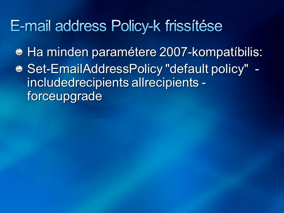 Ha minden paramétere 2007-kompatíbilis: Set-EmailAddressPolicy default policy - includedrecipients allrecipients - forceupgrade