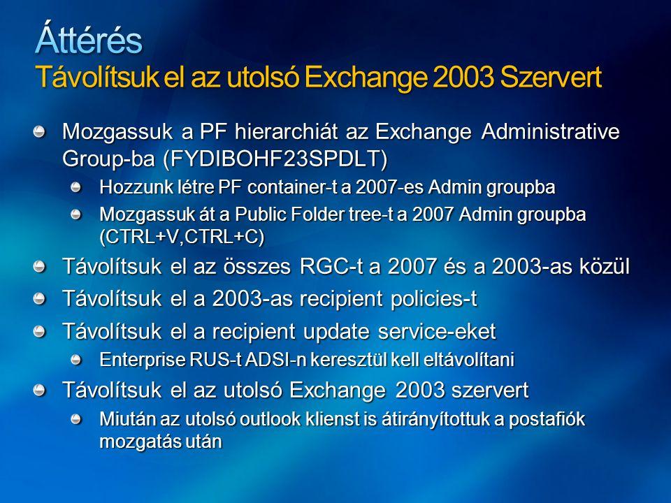 Mozgassuk a PF hierarchiát az Exchange Administrative Group-ba (FYDIBOHF23SPDLT) Hozzunk létre PF container-t a 2007-es Admin groupba Mozgassuk át a Public Folder tree-t a 2007 Admin groupba (CTRL+V,CTRL+C) Távolítsuk el az összes RGC-t a 2007 és a 2003-as közül Távolítsuk el a 2003-as recipient policies-t Távolítsuk el a recipient update service-eket Enterprise RUS-t ADSI-n keresztül kell eltávolítani Távolítsuk el az utolsó Exchange 2003 szervert Miután az utolsó outlook klienst is átirányítottuk a postafiók mozgatás után