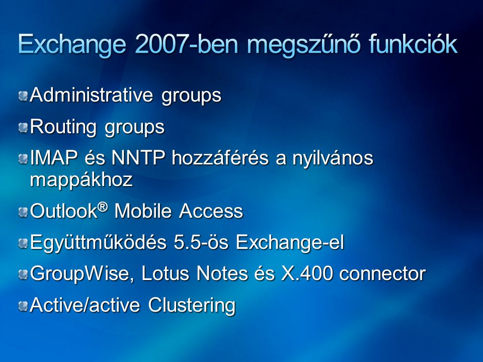 Administrative groups Routing groups IMAP és NNTP hozzáférés a nyilvános mappákhoz Outlook ® Mobile Access Együttműködés 5.5-ös Exchange-el GroupWise, Lotus Notes és X.400 connector Active/active Clustering