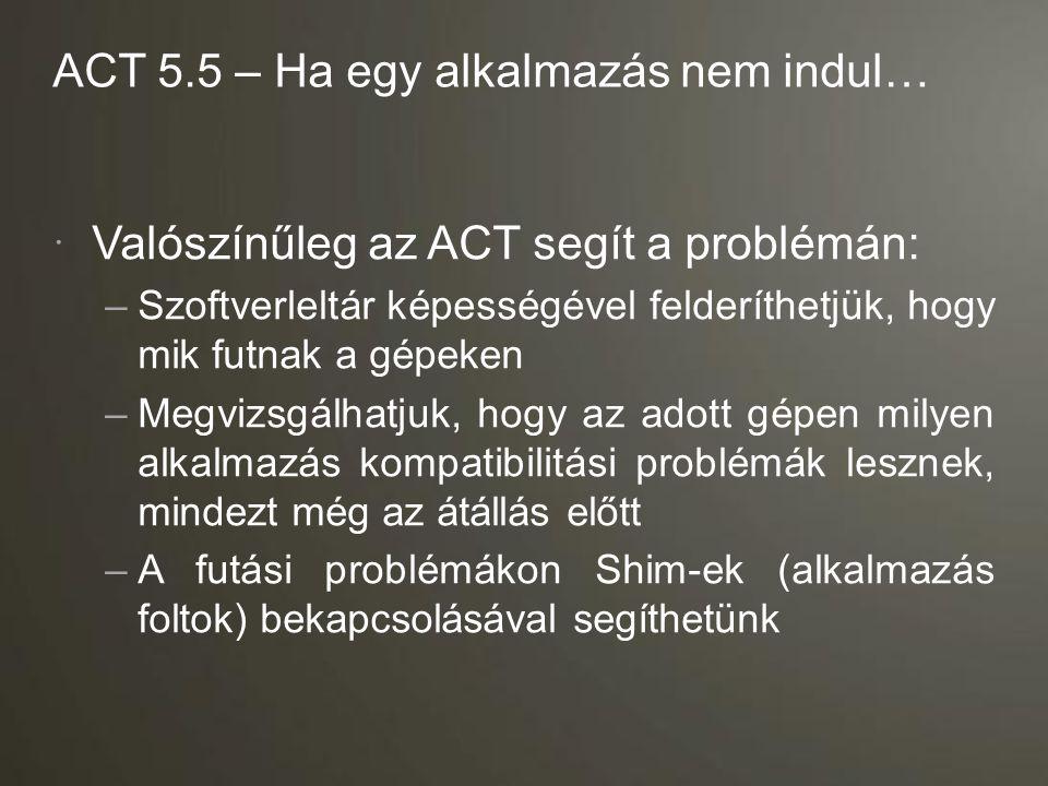 ACT 5.5 – Ha egy alkalmazás nem indul…  Valószínűleg az ACT segít a problémán: –Szoftverleltár képességével felderíthetjük, hogy mik futnak a gépeken