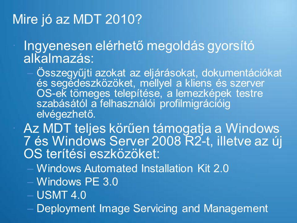 Mire jó az MDT 2010?  Ingyenesen elérhető megoldás gyorsító alkalmazás: –Összegyűjti azokat az eljárásokat, dokumentációkat és segédeszközöket, melly