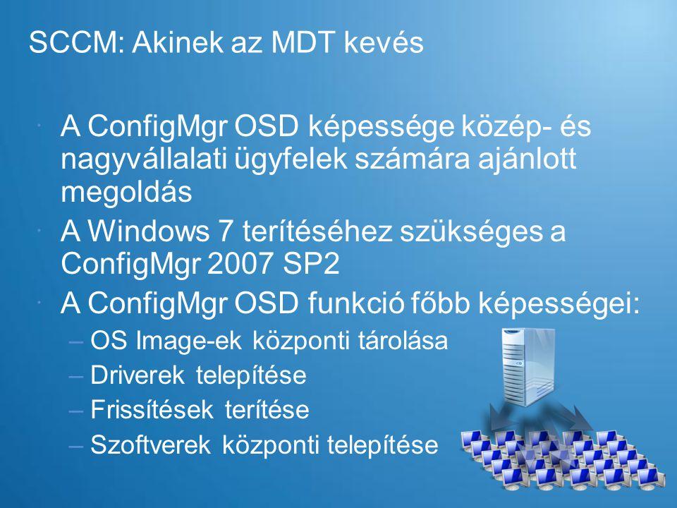 SCCM: Akinek az MDT kevés  A ConfigMgr OSD képessége közép- és nagyvállalati ügyfelek számára ajánlott megoldás  A Windows 7 terítéséhez szükséges a