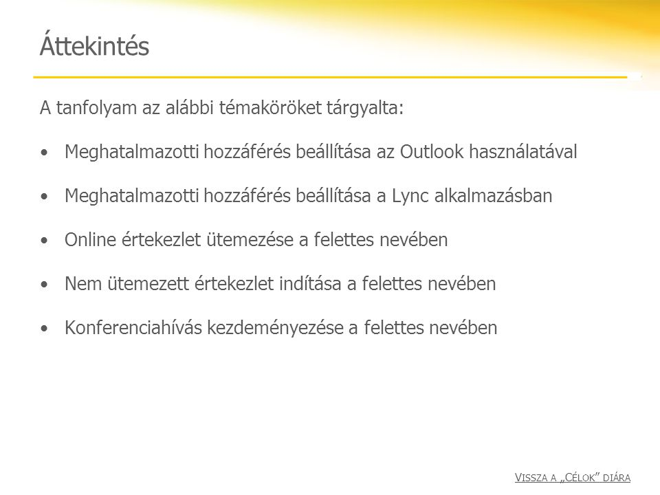 Áttekintés A tanfolyam az alábbi témaköröket tárgyalta: Meghatalmazotti hozzáférés beállítása az Outlook használatával Meghatalmazotti hozzáférés beál