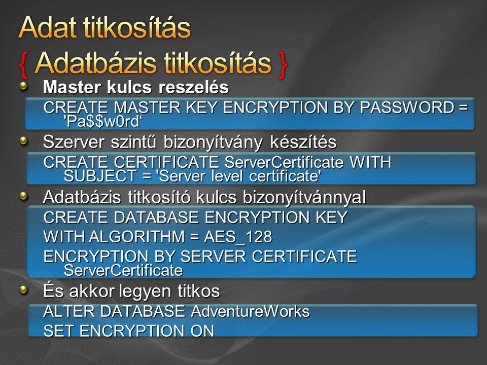 Master kulcs reszelés CREATE MASTER KEY ENCRYPTION BY PASSWORD = Pa$$w0rd' Szerver szintű bizonyítvány készítés CREATE CERTIFICATE ServerCertificate WITH SUBJECT = Server level certificate Adatbázis titkosító kulcs bizonyítvánnyal CREATE DATABASE ENCRYPTION KEY WITH ALGORITHM = AES_128 ENCRYPTION BY SERVER CERTIFICATE ServerCertificate És akkor legyen titkos ALTER DATABASE AdventureWorks SET ENCRYPTION ON