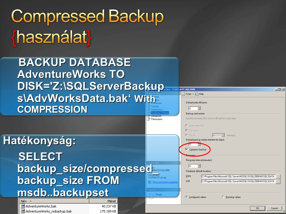 BACKUP DATABASE AdventureWorks TO DISK= Z:\SQLServerBackup s\AdvWorksData.bak' With COMPRESSION BACKUP DATABASE AdventureWorks TO DISK= Z:\SQLServerBackup s\AdvWorksData.bak' With COMPRESSIONHatékonyság: SELECT backup_size/compressed_ backup_size FROM msdb..backupset SELECT backup_size/compressed_ backup_size FROM msdb..backupset