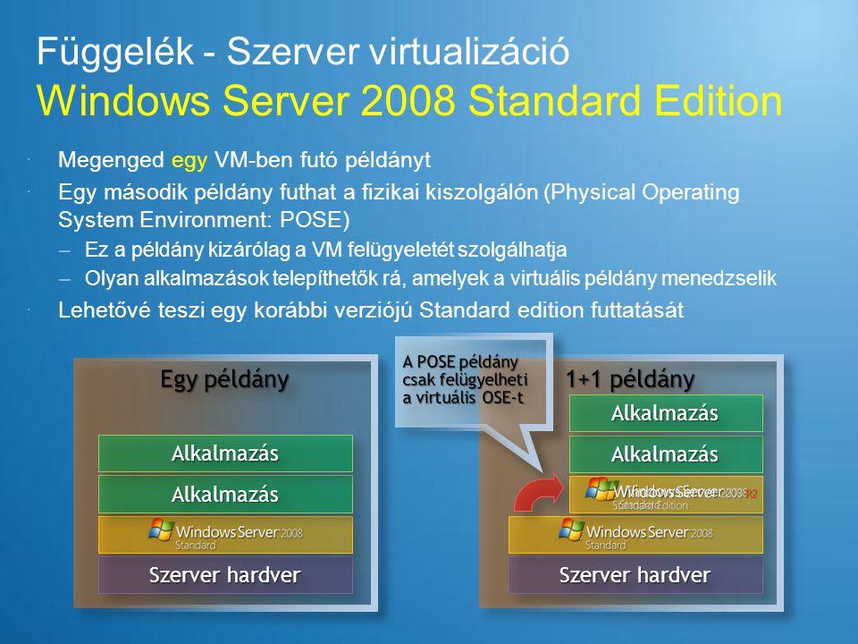 Függelék - Szerver virtualizáció Windows Server 2008 Enterprise Edition  4 VM-ben futó példányt engedélyez a licenc  Az ötödik példány lehet a fizikai gép (POSE) –Az első négy példánynak virtuális OSE-nek kell lennie –A POSE példány csak a virtuális gépek felügyeletére használható –Olyan alkalmazások futtathatók rajta, amelyek a virtuális OSE felügyeletét látják el  Lehetővé teszi a Windows Server 2008 Standard vagy a Standard vagy Enterprise kiadás korább változatának futtatását bármely OSE-ben Szerver hardver AlkAlkAlkAlk AlkAlkAlkAlk Szerver Hardver AlkAlkAlkAlkAlkAlkAlkAlk