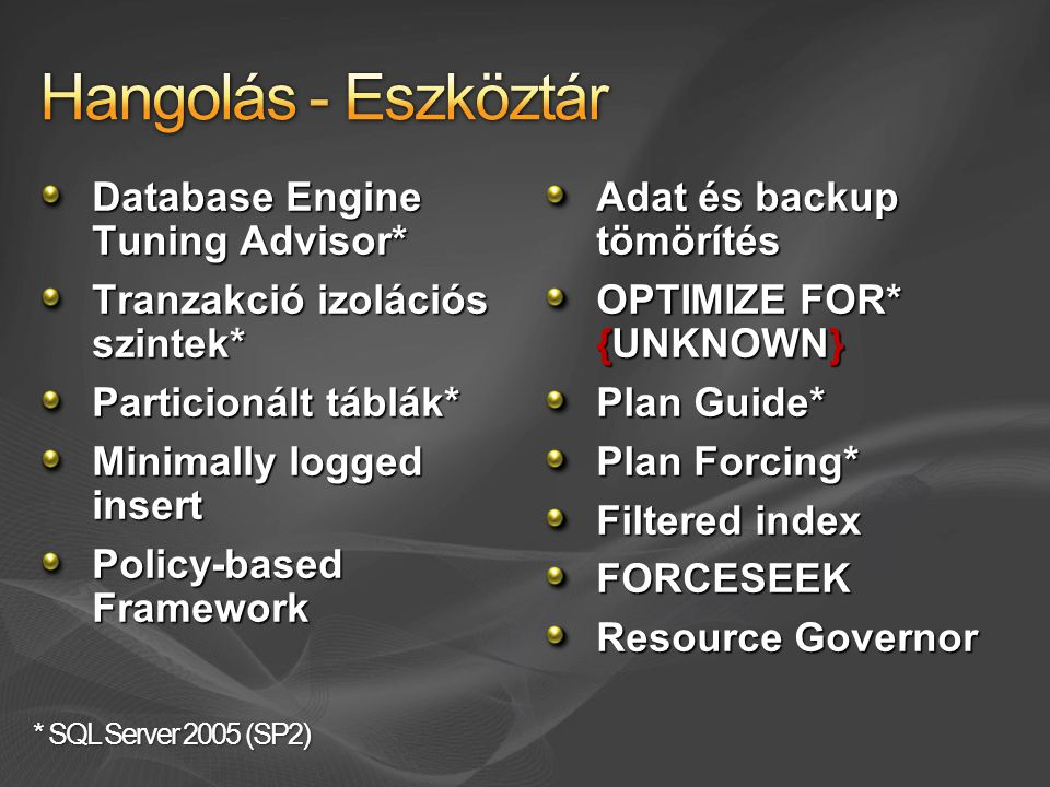Database Engine Tuning Advisor* Tranzakció izolációs szintek* Particionált táblák* Minimally logged insert Policy-based Framework Adat és backup tömörítés OPTIMIZE FOR* {UNKNOWN} Plan Guide* Plan Forcing* Filtered index FORCESEEK Resource Governor * SQL Server 2005 (SP2)