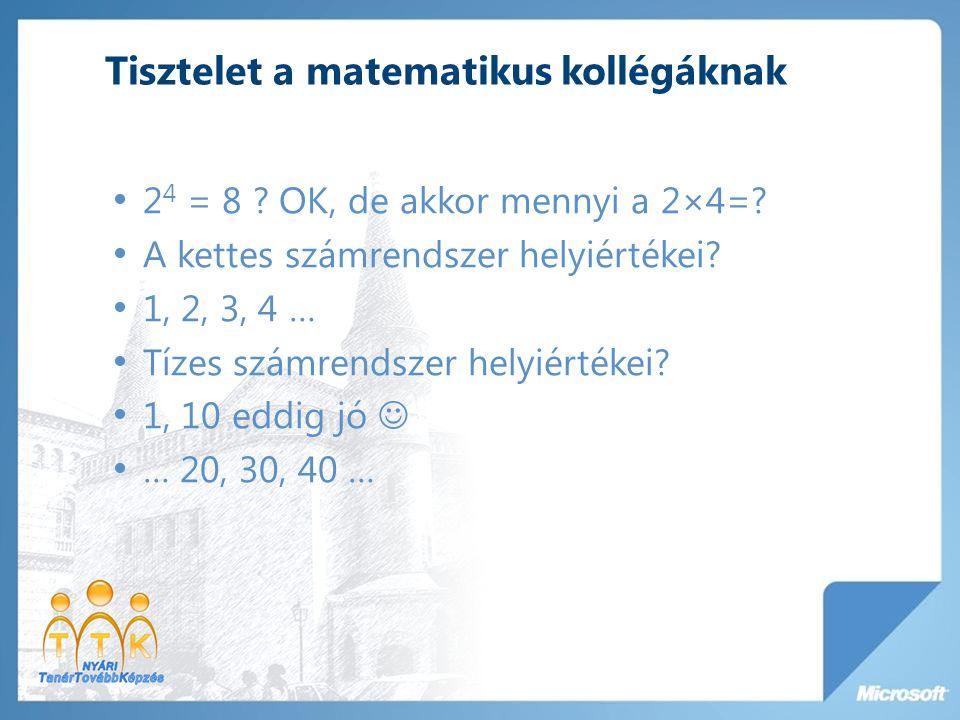 Tisztelet a matematikus kollégáknak 2 4 = 8 ? OK, de akkor mennyi a 2×4=? A kettes számrendszer helyiértékei? 1, 2, 3, 4 … Tízes számrendszer helyiért