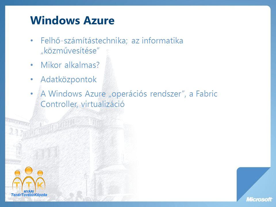 """Windows Azure Felhő-számítástechnika; az informatika """"közművesítése"""" Mikor alkalmas? Adatközpontok A Windows Azure """"operációs rendszer"""", a Fabric Cont"""