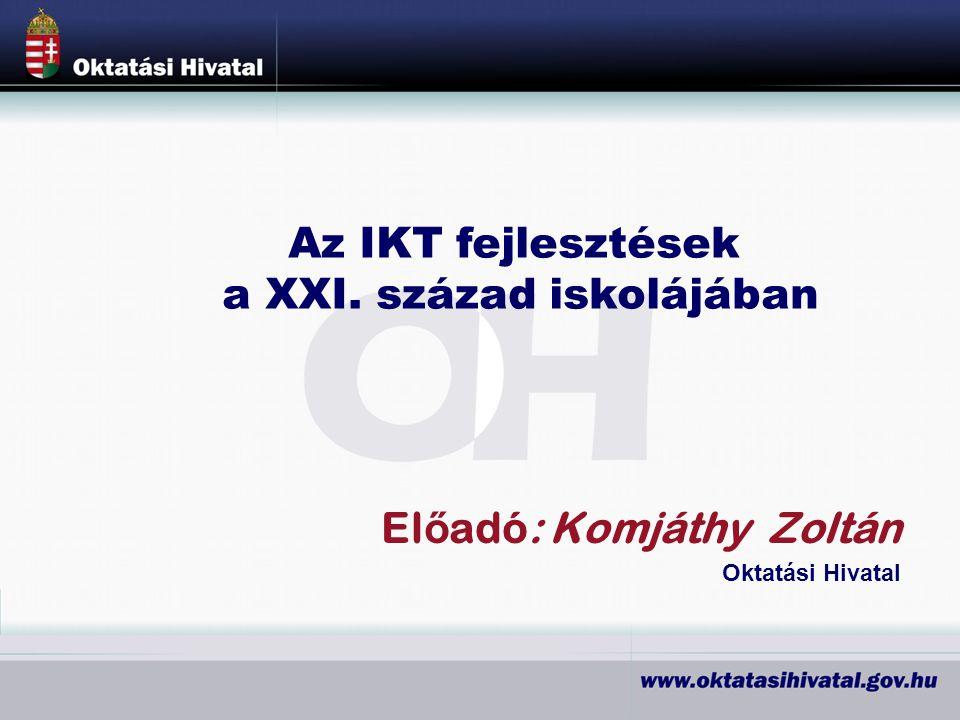 El ő adó: Komjáthy Zoltán Oktatási Hivatal Az IKT fejlesztések a XXI. század iskolájában