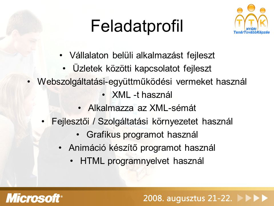 Feladatprofil Vállalaton belüli alkalmazást fejleszt Üzletek közötti kapcsolatot fejleszt Webszolgáltatási-együttműködési vermeket használ XML -t használ Alkalmazza az XML-sémát Fejlesztői / Szolgáltatási környezetet használ Grafikus programot használ Animáció készítő programot használ HTML programnyelvet használ