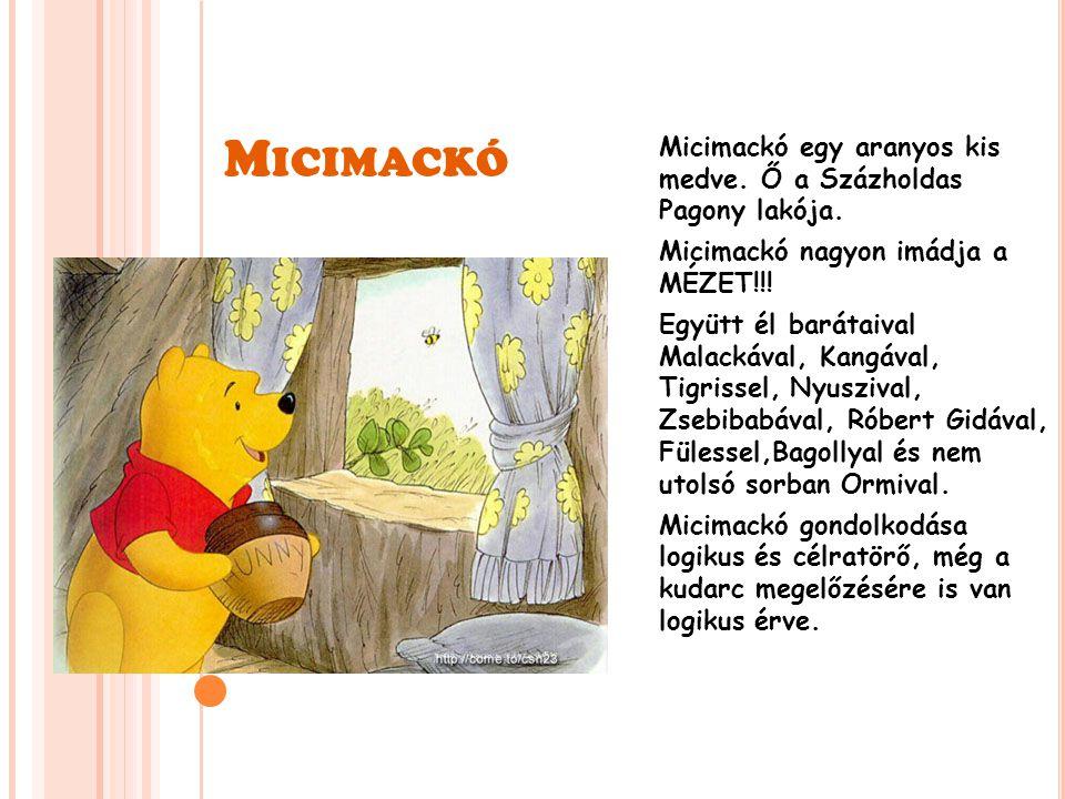 M ICIMACKÓ Micimackó egy aranyos kis medve. Ő a Százholdas Pagony lakója. Micimackó nagyon imádja a MÉZET!!! Együtt él barátaival Malackával, Kangával