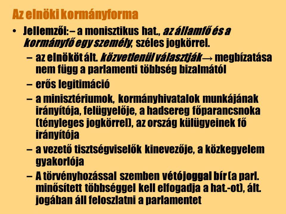 Az elnöki kormányforma Jellemzői: – a monisztikus hat., az államfő és a kormányfő egy személy, széles jogkörrel. –az elnököt ált. közvetlenül választj