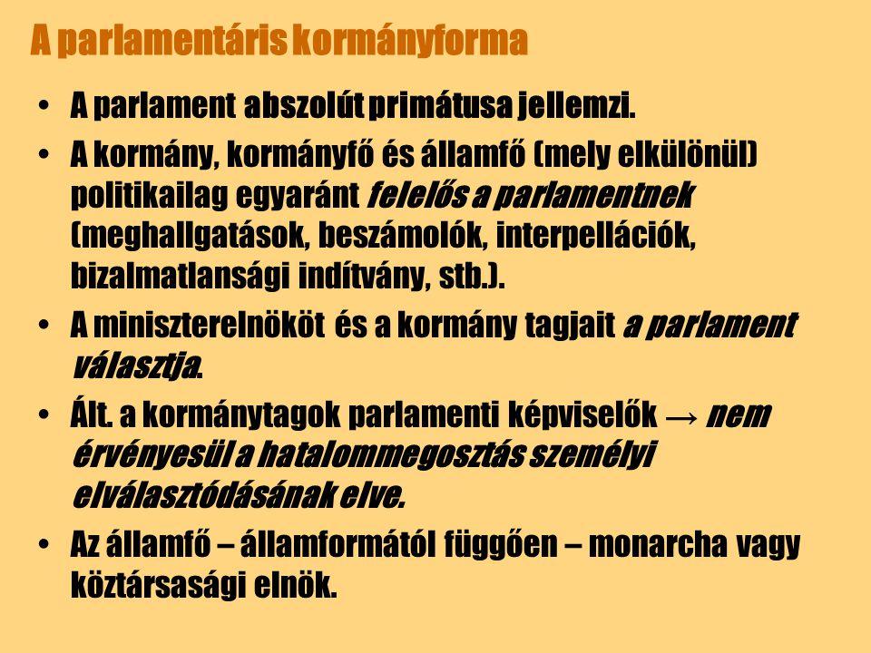 A parlamentáris kormányforma A parlament abszolút primátusa jellemzi. A kormány, kormányfő és államfő (mely elkülönül) politikailag egyaránt felelős a