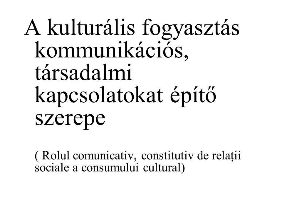 A kulturális fogyasztás kommunikációs, társadalmi kapcsolatokat építő szerepe ( Rolul comunicativ, constitutiv de relaţii sociale a consumului cultural)