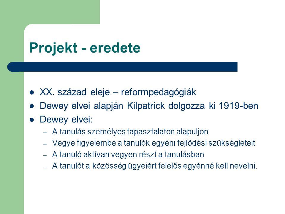 Projekt - eredete XX. század eleje – reformpedagógiák Dewey elvei alapján Kilpatrick dolgozza ki 1919-ben Dewey elvei: – A tanulás személyes tapasztal