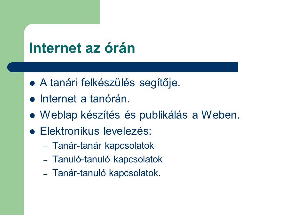 Internet az órán A tanári felkészülés segítője. Internet a tanórán. Weblap készítés és publikálás a Weben. Elektronikus levelezés: – Tanár-tanár kapcs