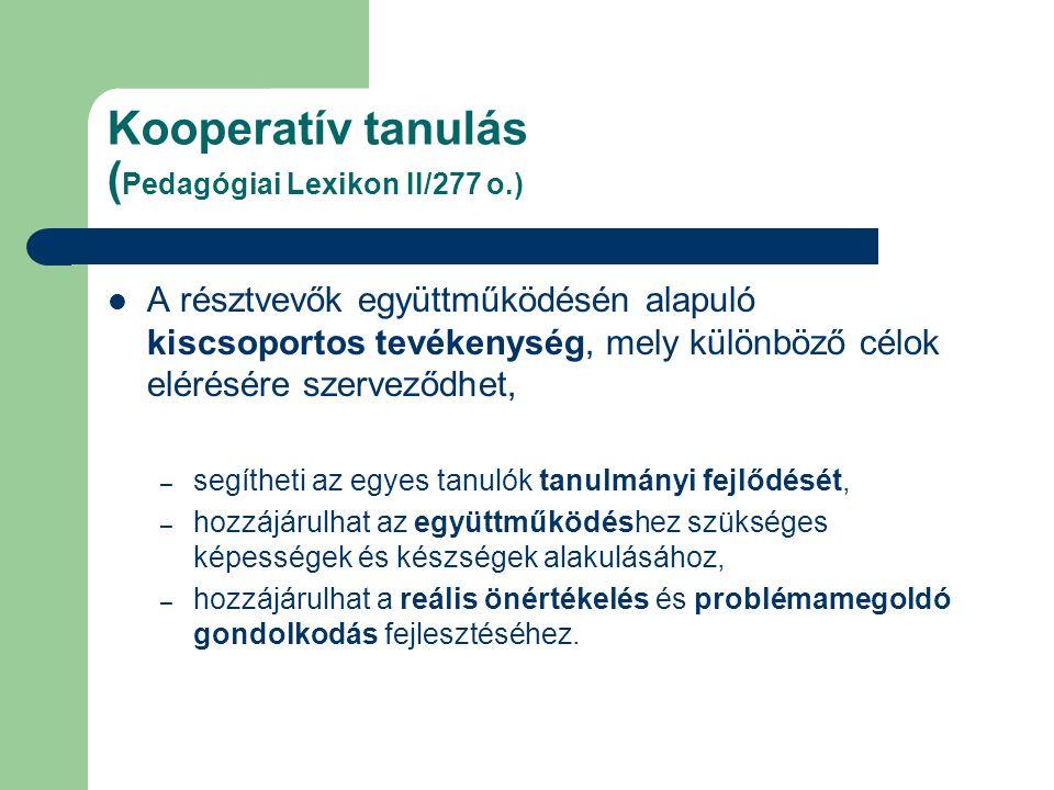 Kooperatív tanulás ( Pedagógiai Lexikon II/277 o.) A résztvevők együttműködésén alapuló kiscsoportos tevékenység, mely különböző célok elérésére szerveződhet, – segítheti az egyes tanulók tanulmányi fejlődését, – hozzájárulhat az együttműködéshez szükséges képességek és készségek alakulásához, – hozzájárulhat a reális önértékelés és problémamegoldó gondolkodás fejlesztéséhez.