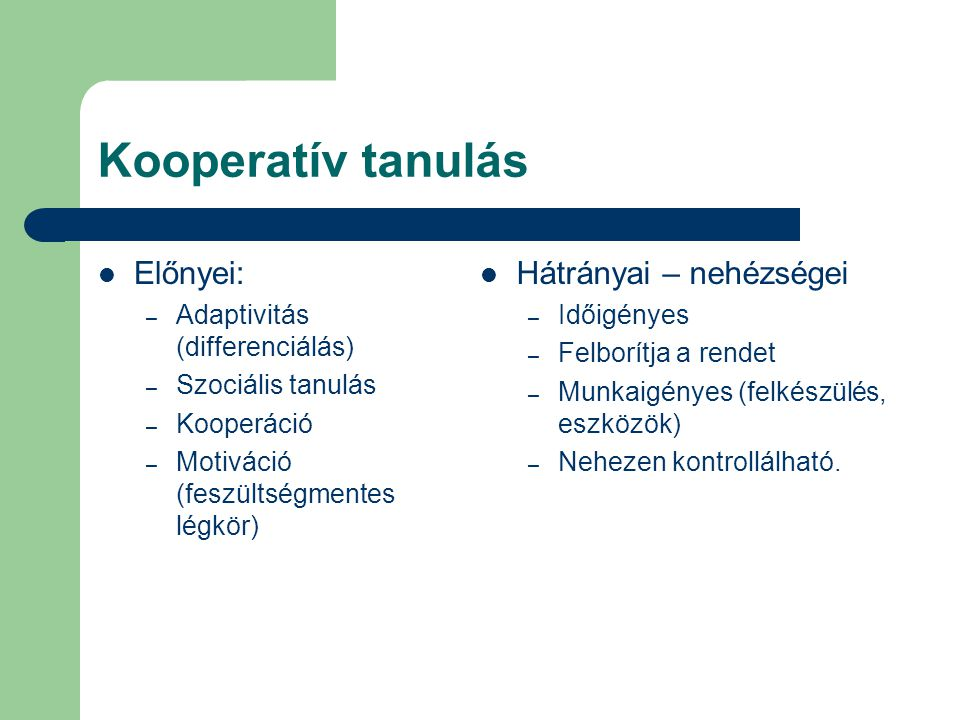 Kooperatív tanulás Előnyei: – Adaptivitás (differenciálás) – Szociális tanulás – Kooperáció – Motiváció (feszültségmentes légkör) Hátrányai – nehézség